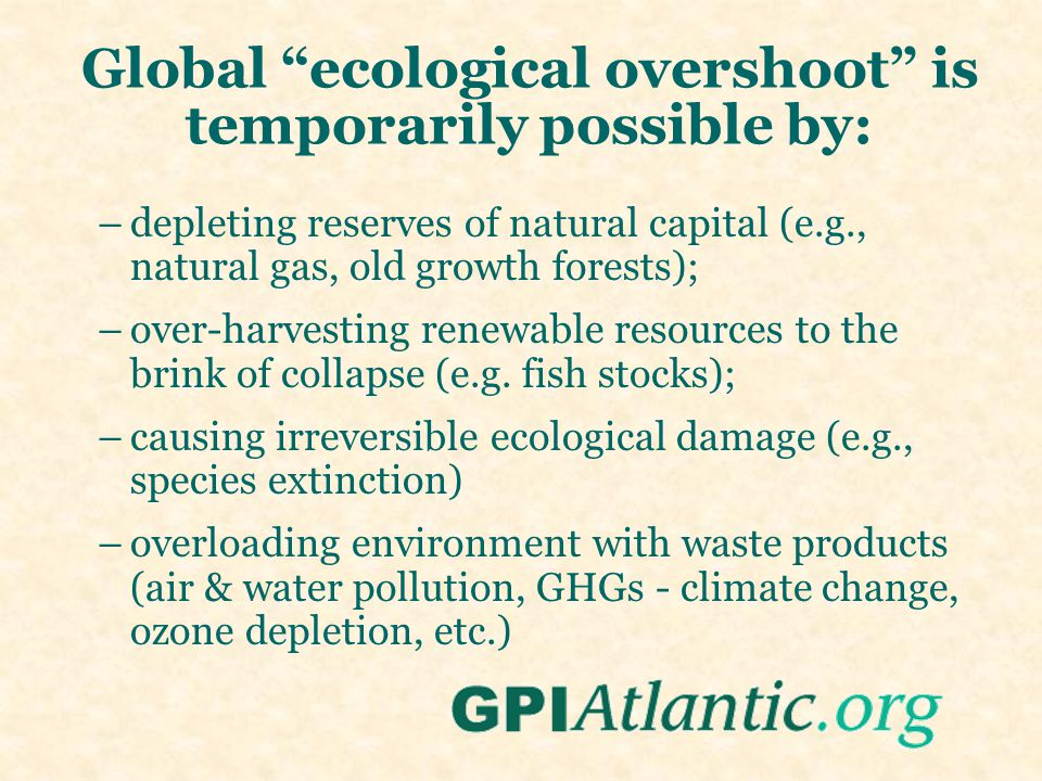 Global ecological overshoot is temporarily possible by: –depleting reserves of natural capital (e.g., natural gas, old growth forests); –over-harvesting renewable resources to the brink of collapse (e.g.