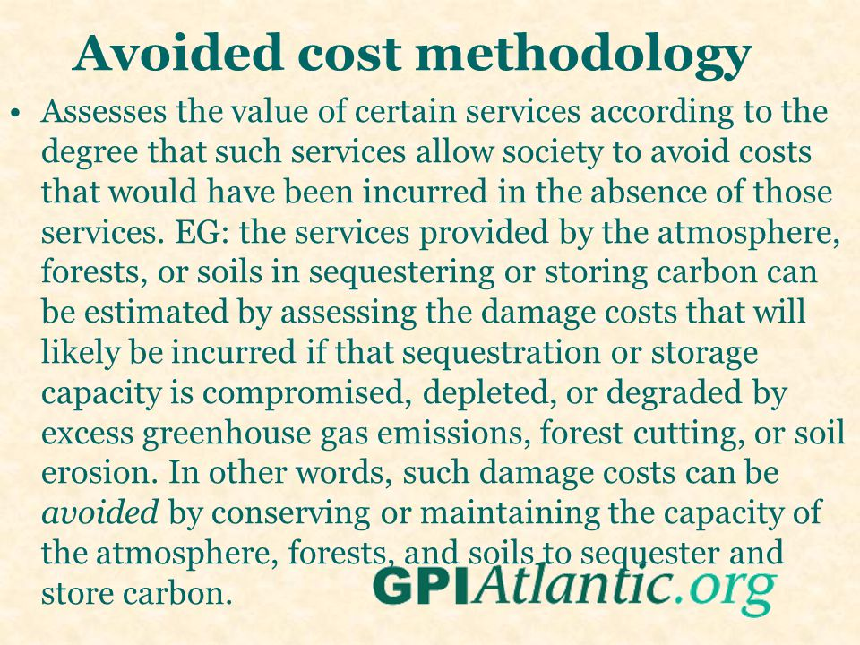 Avoided cost methodology Assesses the value of certain services according to the degree that such services allow society to avoid costs that would have been incurred in the absence of those services.