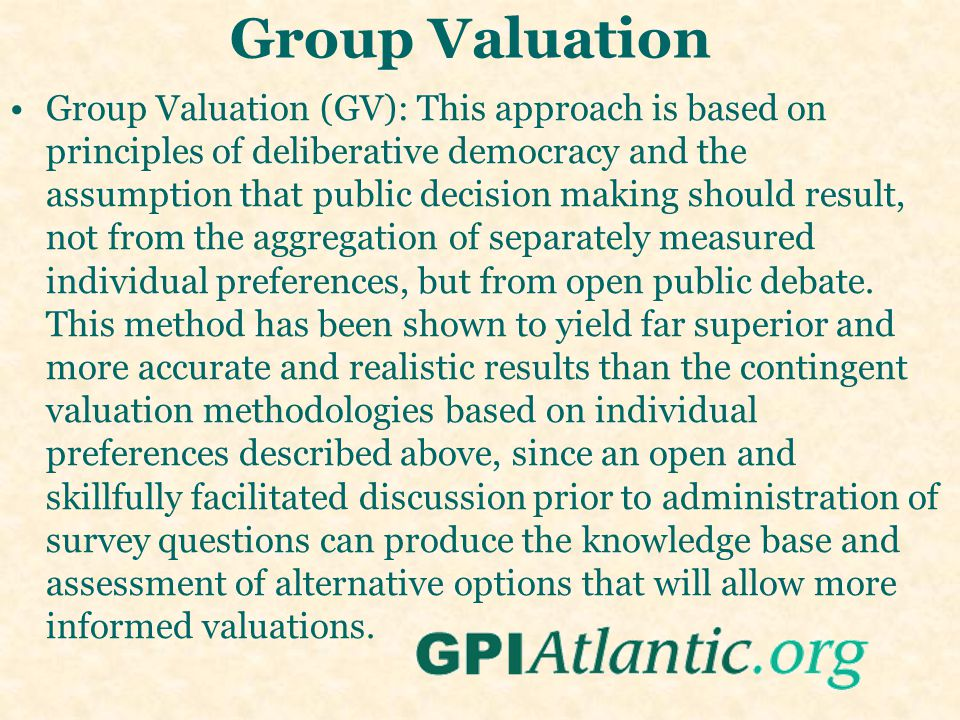 Group Valuation Group Valuation (GV): This approach is based on principles of deliberative democracy and the assumption that public decision making should result, not from the aggregation of separately measured individual preferences, but from open public debate.
