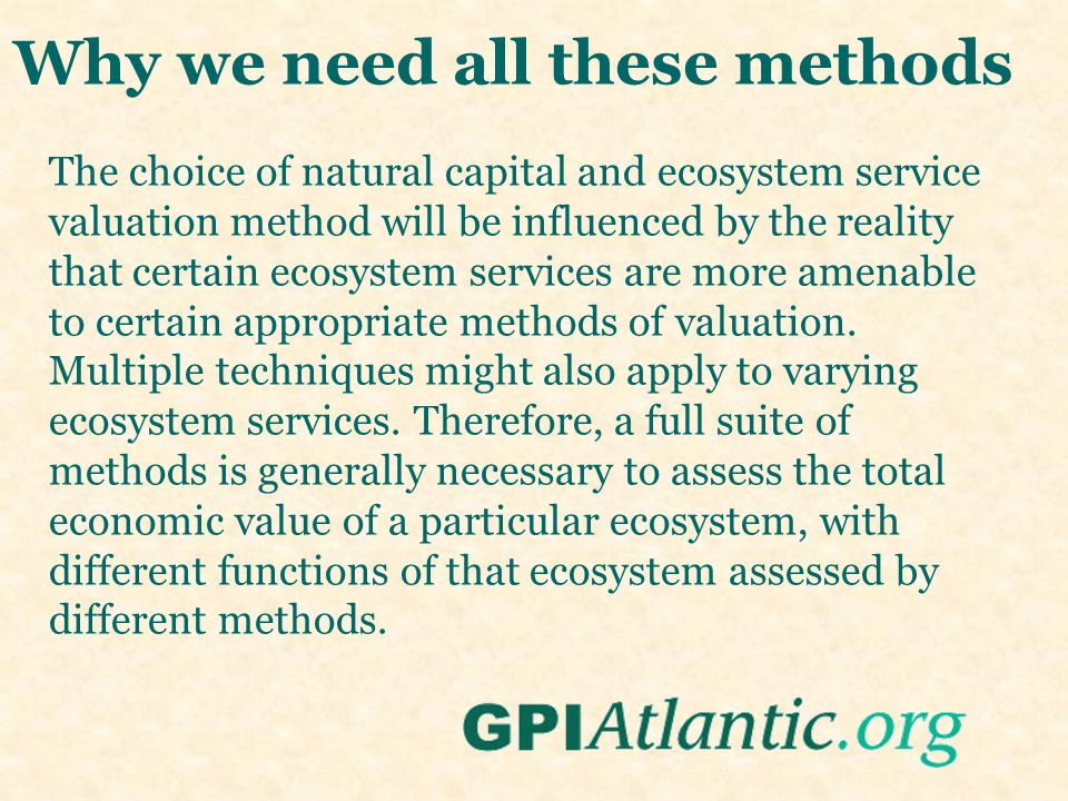 Why we need all these methods The choice of natural capital and ecosystem service valuation method will be influenced by the reality that certain ecosystem services are more amenable to certain appropriate methods of valuation.