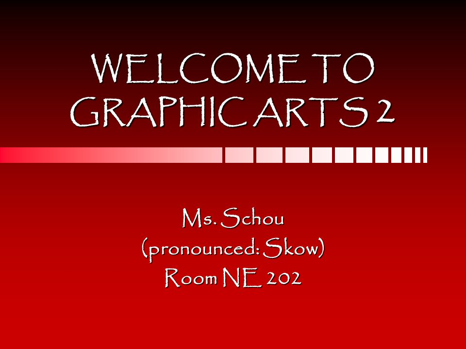 WELCOME TO GRAPHIC ARTS 2 Ms. Schou (pronounced: Skow) Room NE 202
