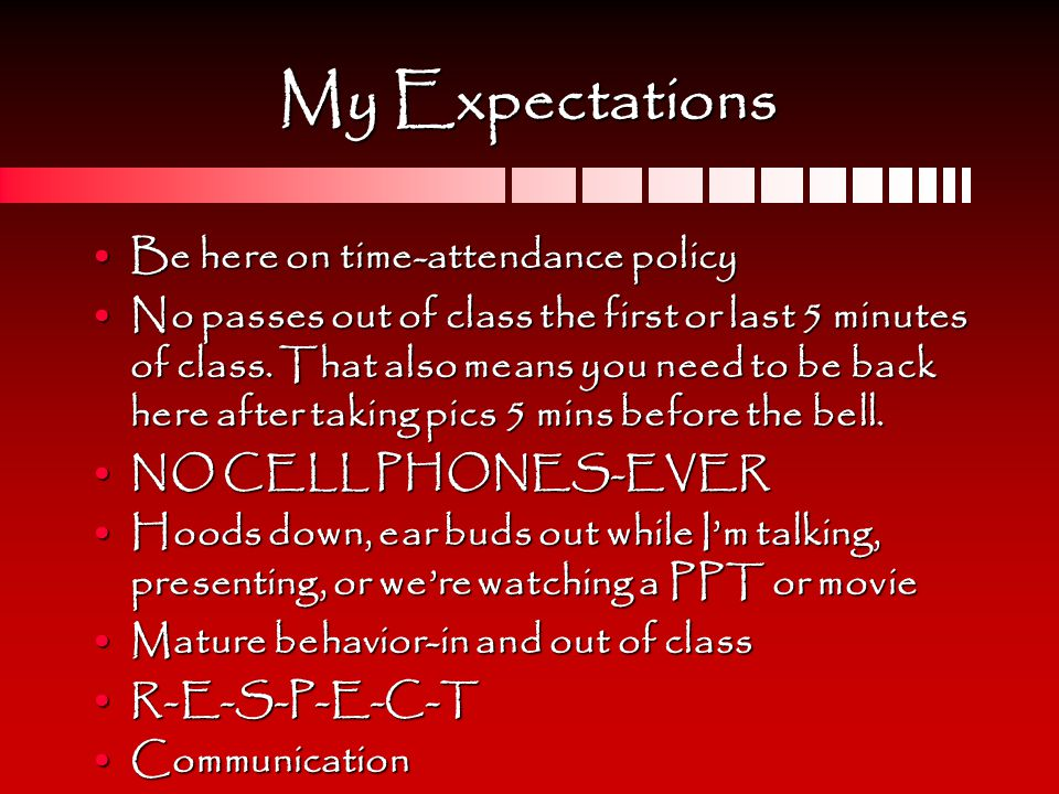 My Expectations Be here on time-attendance policyBe here on time-attendance policy No passes out of class the first or last 5 minutes of class.