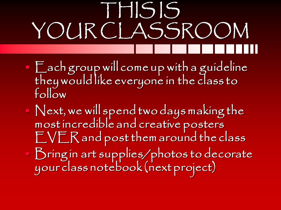THIS IS YOUR CLASSROOM Each group will come up with a guideline they would like everyone in the class to followEach group will come up with a guideline they would like everyone in the class to follow Next, we will spend two days making the most incredible and creative posters EVER and post them around the classNext, we will spend two days making the most incredible and creative posters EVER and post them around the class Bring in art supplies/photos to decorate your class notebook (next project)Bring in art supplies/photos to decorate your class notebook (next project)