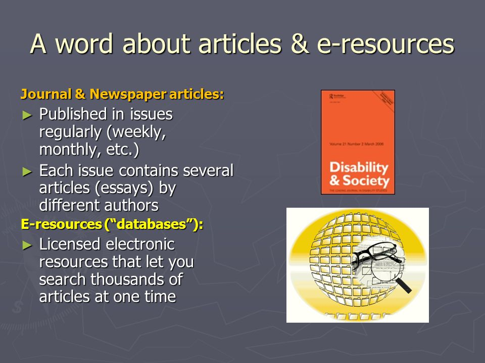 A word about articles & e-resources Journal & Newspaper articles: ► Published in issues regularly (weekly, monthly, etc.) ► Each issue contains several articles (essays) by different authors E-resources ( databases ): ► Licensed electronic resources that let you search thousands of articles at one time