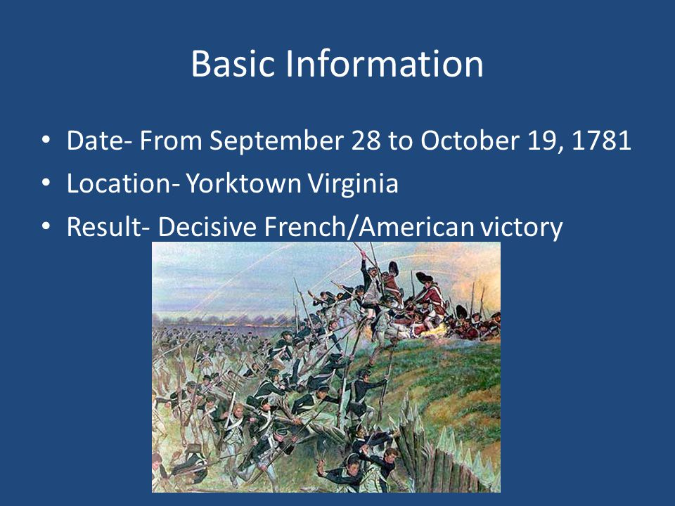 Basic Information Date- From September 28 to October 19, 1781 Location- Yorktown Virginia Result- Decisive French/American victory