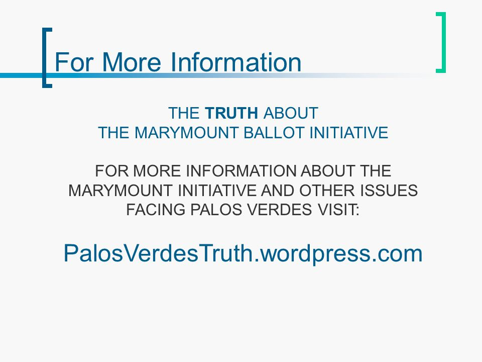 For More Information THE TRUTH ABOUT THE MARYMOUNT BALLOT INITIATIVE FOR MORE INFORMATION ABOUT THE MARYMOUNT INITIATIVE AND OTHER ISSUES FACING PALOS VERDES VISIT: PalosVerdesTruth.wordpress.com