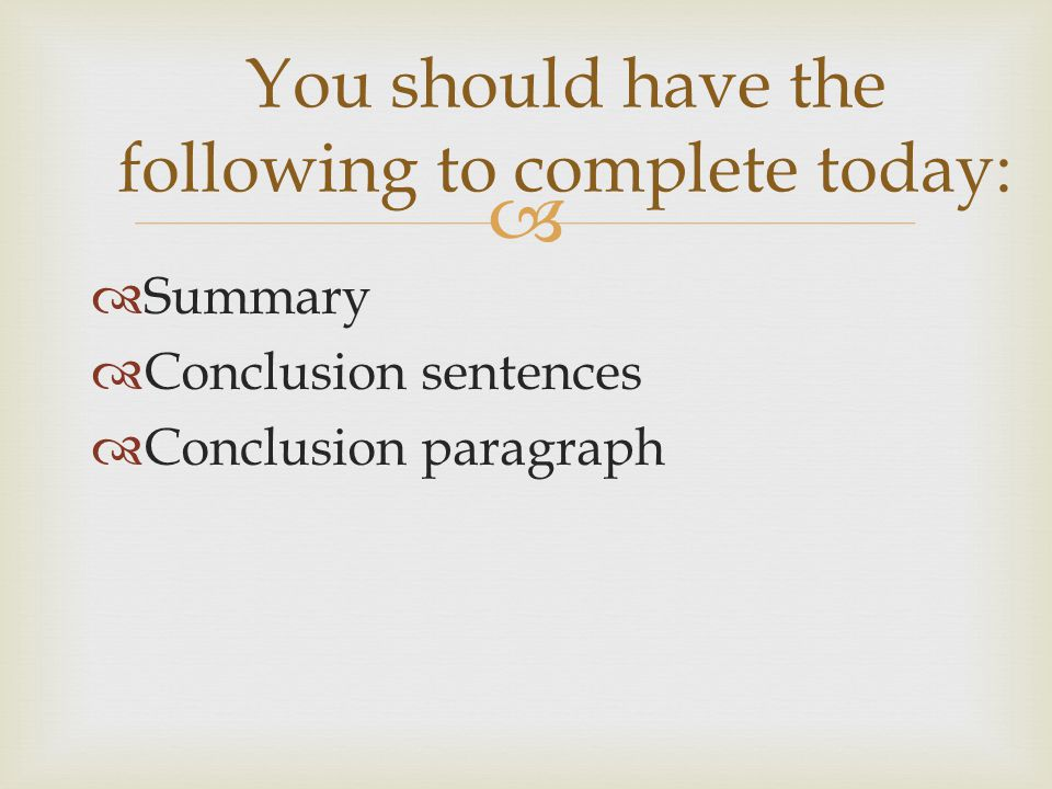   Summary  Conclusion sentences  Conclusion paragraph You should have the following to complete today: