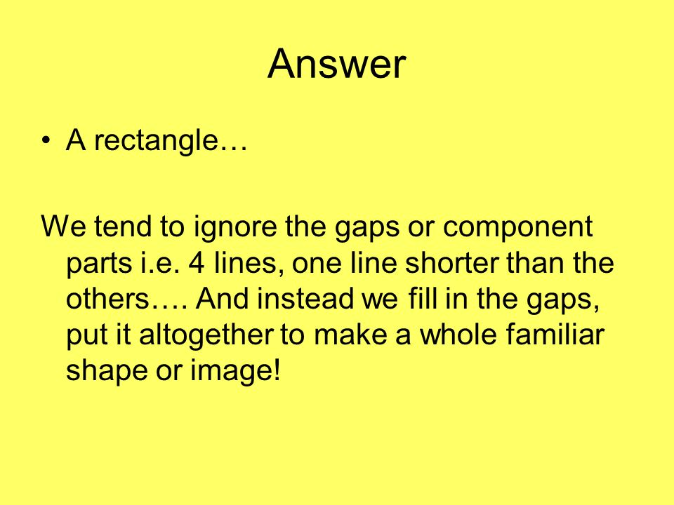 Answer A rectangle… We tend to ignore the gaps or component parts i.e.