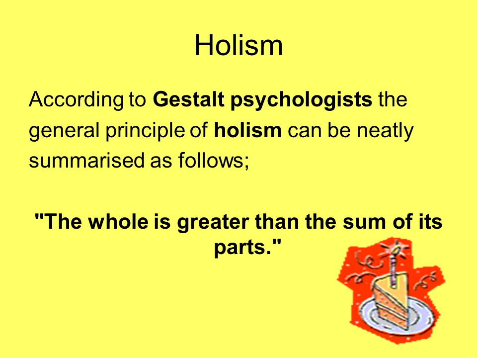 Holism According to Gestalt psychologists the general principle of holism can be neatly summarised as follows; The whole is greater than the sum of its parts.
