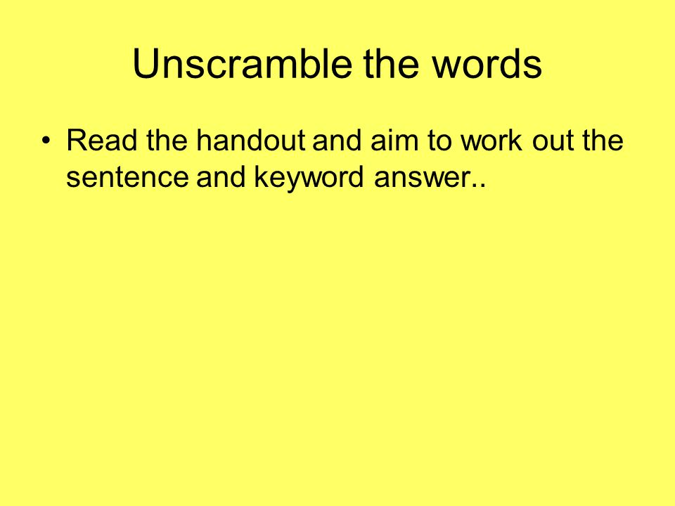 Unscramble the words Read the handout and aim to work out the sentence and keyword answer..