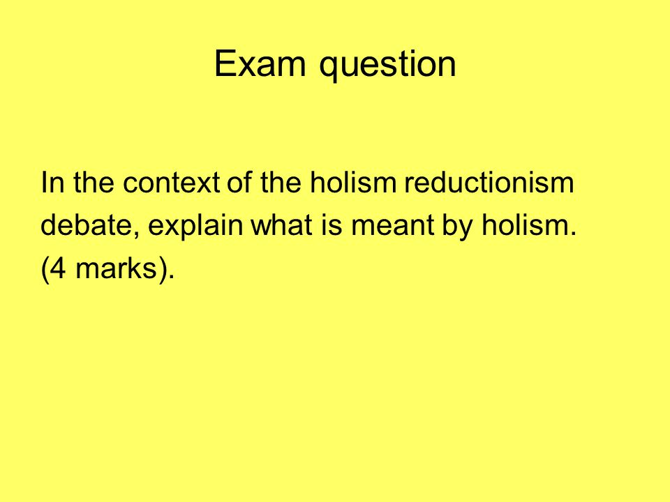 Exam question In the context of the holism reductionism debate, explain what is meant by holism.