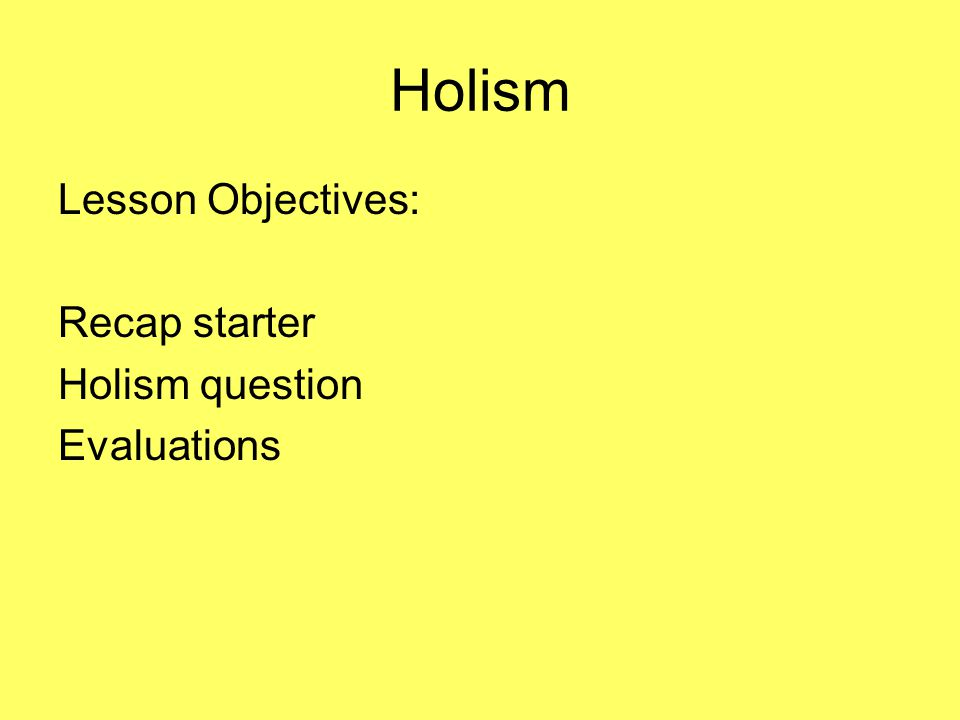 Holism Lesson Objectives: Recap starter Holism question Evaluations