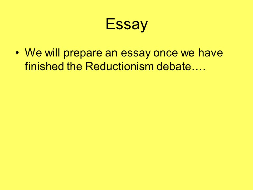 Essay We will prepare an essay once we have finished the Reductionism debate….