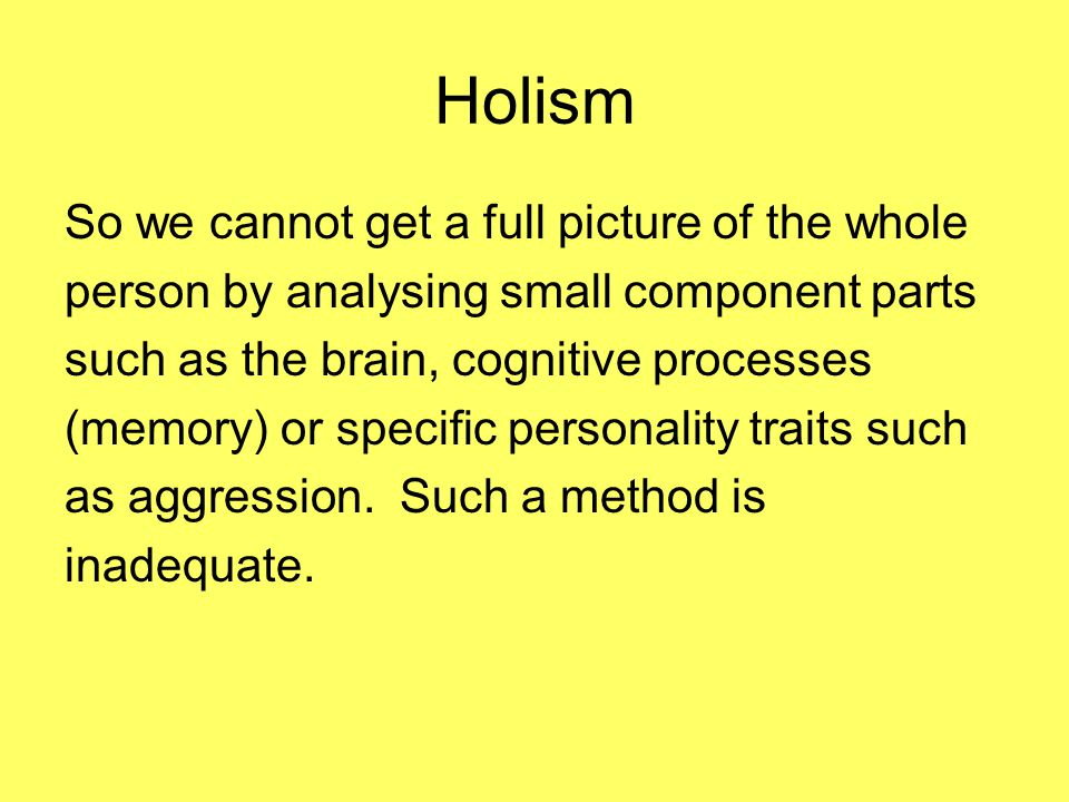 Holism So we cannot get a full picture of the whole person by analysing small component parts such as the brain, cognitive processes (memory) or specific personality traits such as aggression.