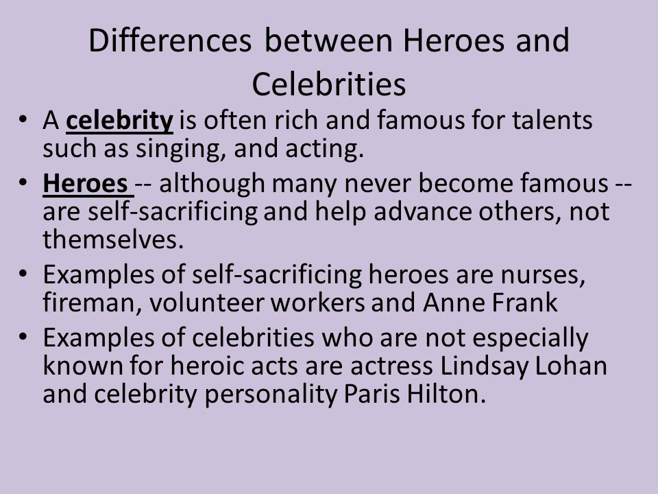 Differences between Heroes and Celebrities A celebrity is often rich and famous for talents such as singing, and acting.