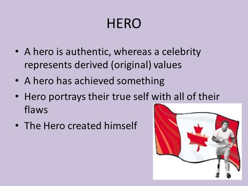 HERO A hero is authentic, whereas a celebrity represents derived (original) values A hero has achieved something Hero portrays their true self with all of their flaws The Hero created himself