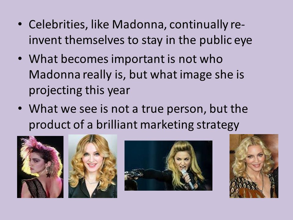 Celebrities, like Madonna, continually re- invent themselves to stay in the public eye What becomes important is not who Madonna really is, but what image she is projecting this year What we see is not a true person, but the product of a brilliant marketing strategy