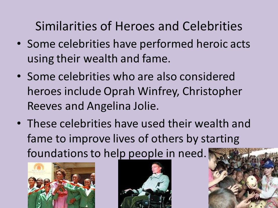 Similarities of Heroes and Celebrities Some celebrities have performed heroic acts using their wealth and fame.
