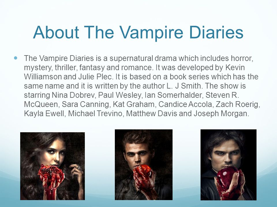 About The Vampire Diaries The Vampire Diaries is a supernatural drama which includes horror, mystery, thriller, fantasy and romance.