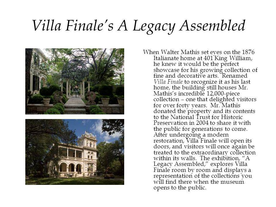 Villa Finale's A Legacy Assembled When Walter Mathis set eyes on the 1876 Italianate home at 401 King William, he knew it would be the perfect showcase for his growing collection of fine and decorative arts.