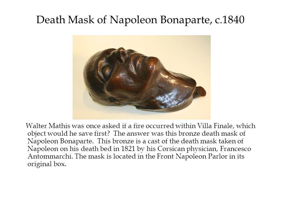 Death Mask of Napoleon Bonaparte, c.1840 Walter Mathis was once asked if a fire occurred within Villa Finale, which object would he save first.