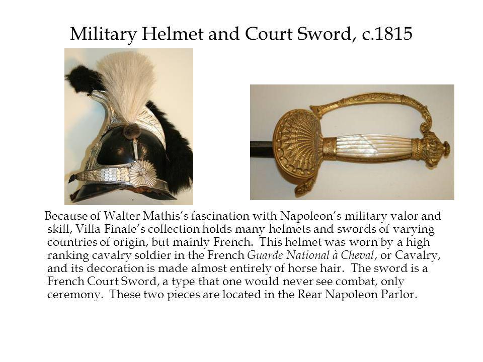 Military Helmet and Court Sword, c.1815 Because of Walter Mathis's fascination with Napoleon's military valor and skill, Villa Finale's collection holds many helmets and swords of varying countries of origin, but mainly French.