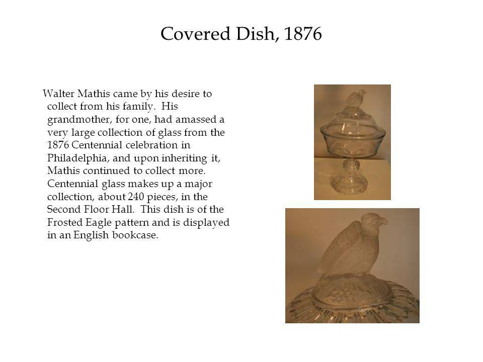 Covered Dish, 1876 Walter Mathis came by his desire to collect from his family.