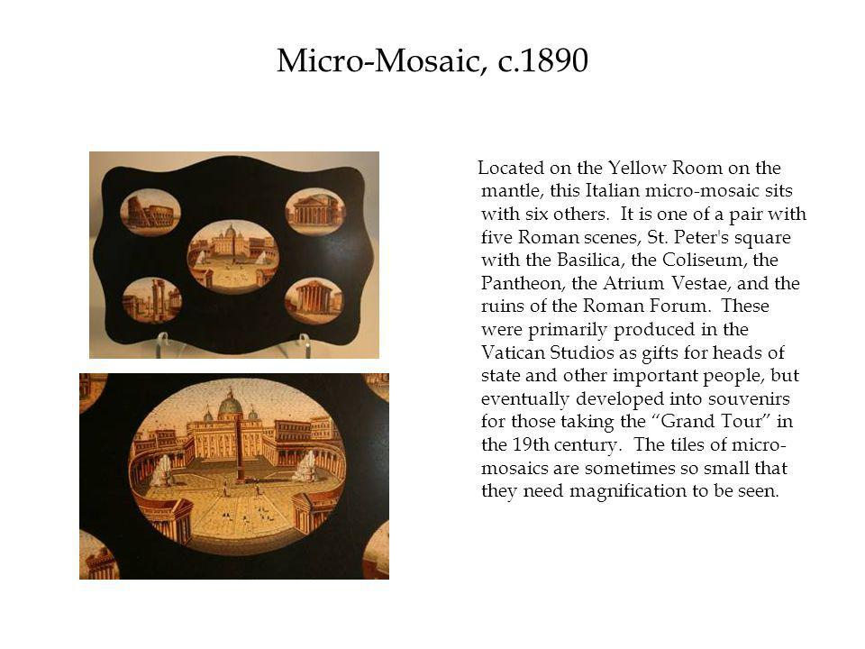 Micro-Mosaic, c.1890 Located on the Yellow Room on the mantle, this Italian micro-mosaic sits with six others.