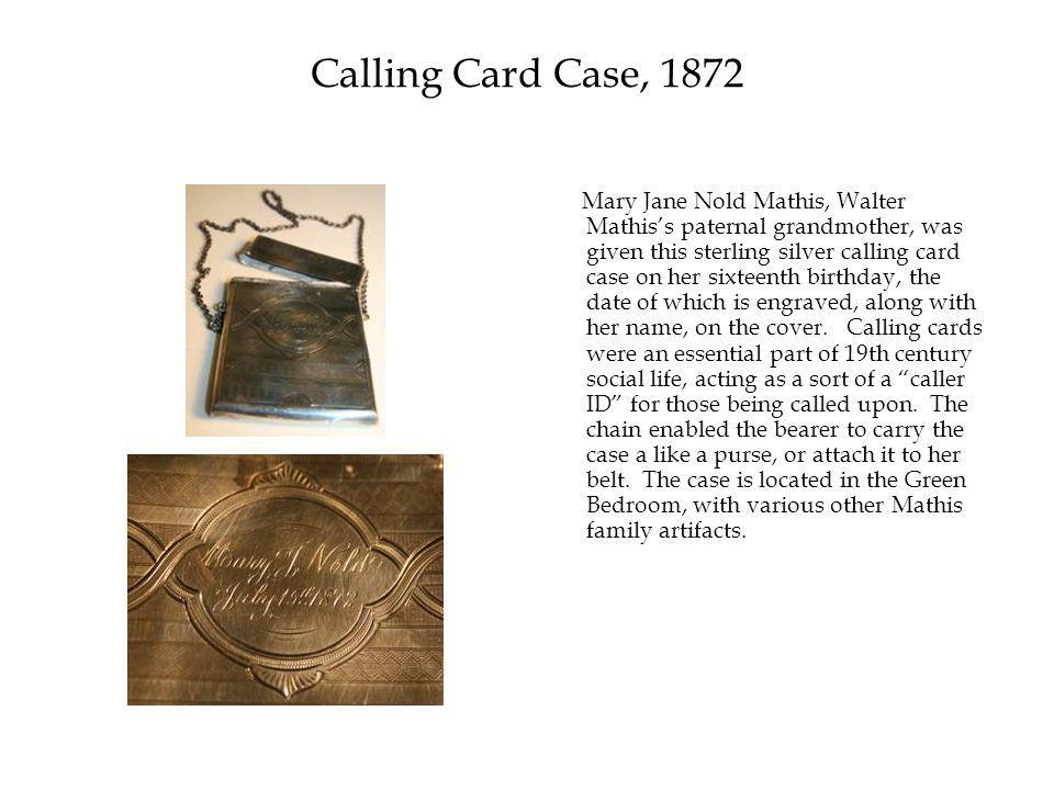 Calling Card Case, 1872 Mary Jane Nold Mathis, Walter Mathis's paternal grandmother, was given this sterling silver calling card case on her sixteenth birthday, the date of which is engraved, along with her name, on the cover.