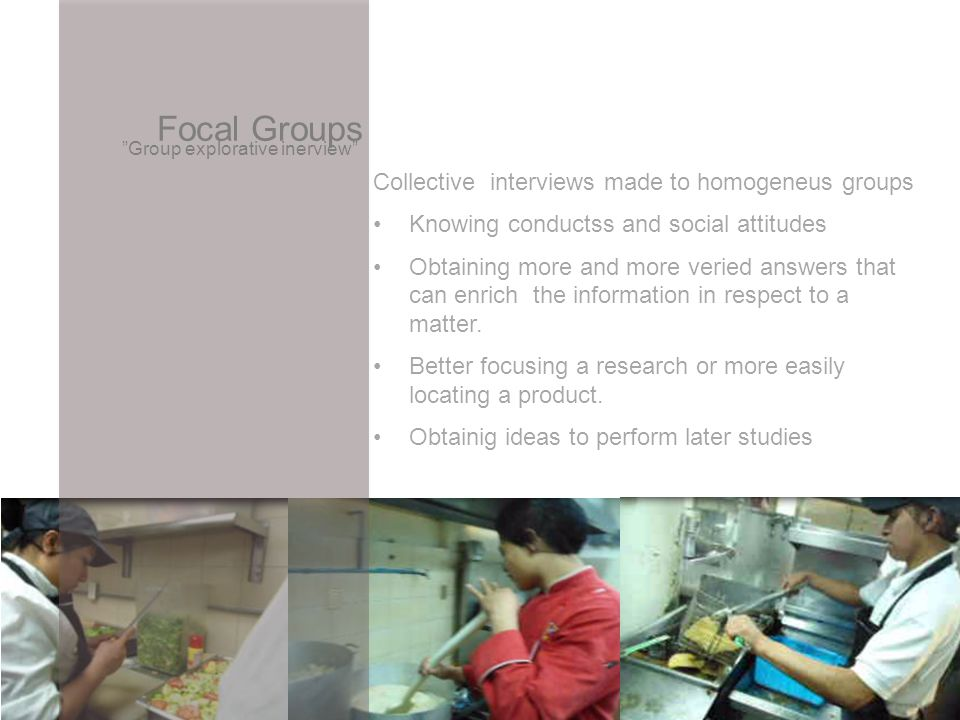 Focal Groups Group explorative inerview Collective interviews made to homogeneus groups Knowing conductss and social attitudes Obtaining more and more veried answers that can enrich the information in respect to a matter.