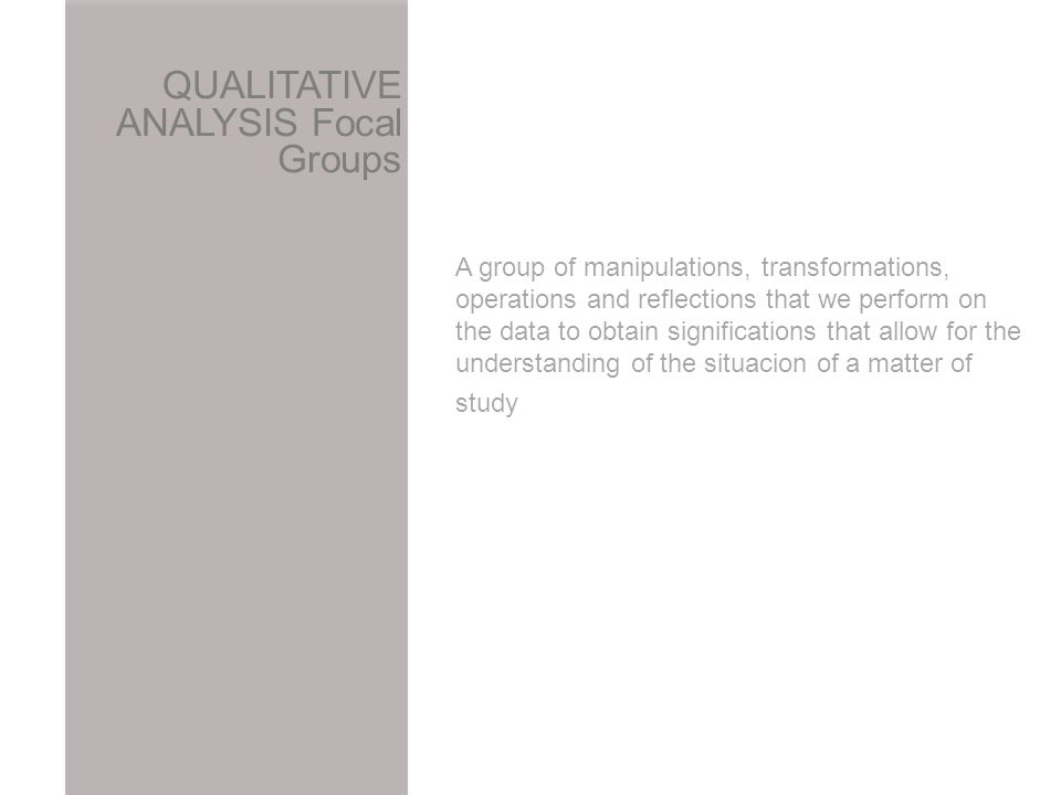A group of manipulations, transformations, operations and reflections that we perform on the data to obtain significations that allow for the understanding of the situacion of a matter of study QUALITATIVE ANALYSIS Focal Groups