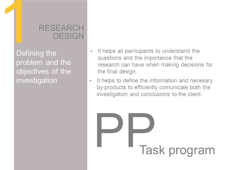 1 RESEARCH DESIGN Defining the problem and the objectives of the investigation It helps to define the information and necesary by-products to efficiently comunicate both the investigation and conclusions to the client.