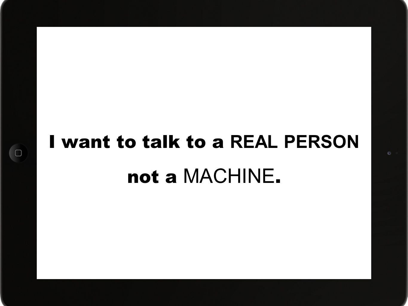 I want to talk to a REAL PERSON not a MACHINE.