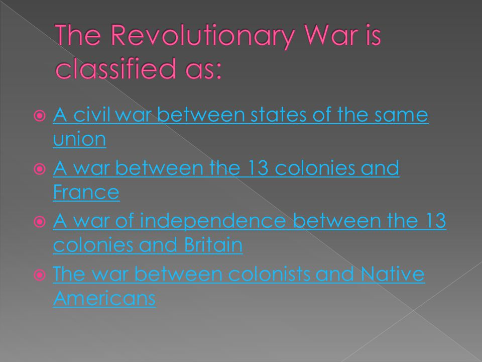  A civil war between states of the same union A civil war between states of the same union  A war between the 13 colonies and France A war between the 13 colonies and France  A war of independence between the 13 colonies and Britain A war of independence between the 13 colonies and Britain  The war between colonists and Native Americans The war between colonists and Native Americans