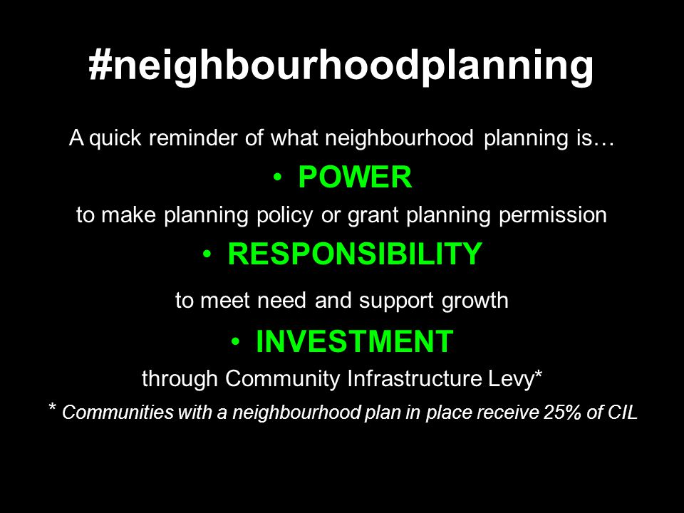 #neighbourhoodplanning A quick reminder of what neighbourhood planning is… POWER to make planning policy or grant planning permission RESPONSIBILITY to meet need and support growth INVESTMENT through Community Infrastructure Levy* * Communities with a neighbourhood plan in place receive 25% of CIL