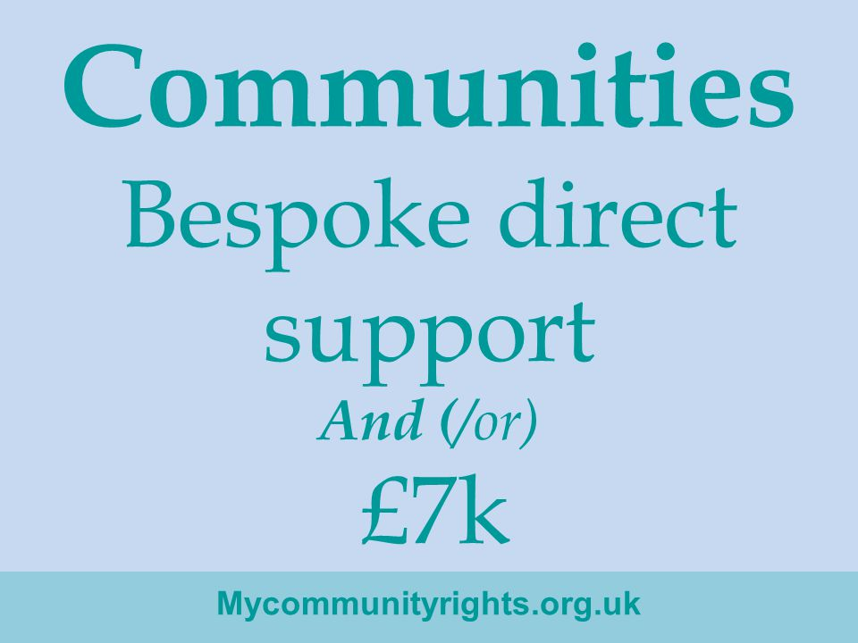 Communities Bespoke direct support And ( /or) £7k Mycommunityrights.org.uk