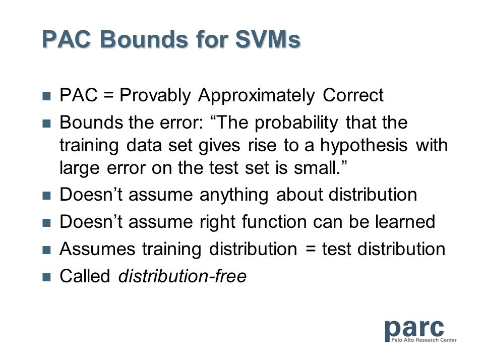 PAC Bounds for SVMs PAC = Provably Approximately Correct Bounds the error: The probability that the training data set gives rise to a hypothesis with large error on the test set is small. Doesn't assume anything about distribution Doesn't assume right function can be learned Assumes training distribution = test distribution Called distribution-free