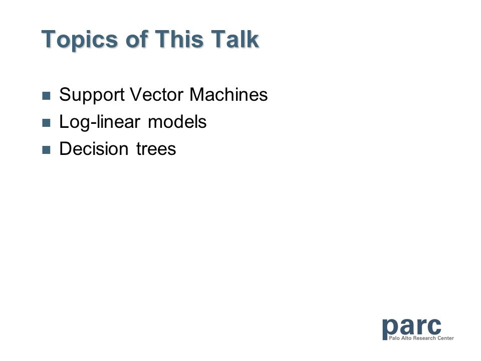 Topics of This Talk Support Vector Machines Log-linear models Decision trees