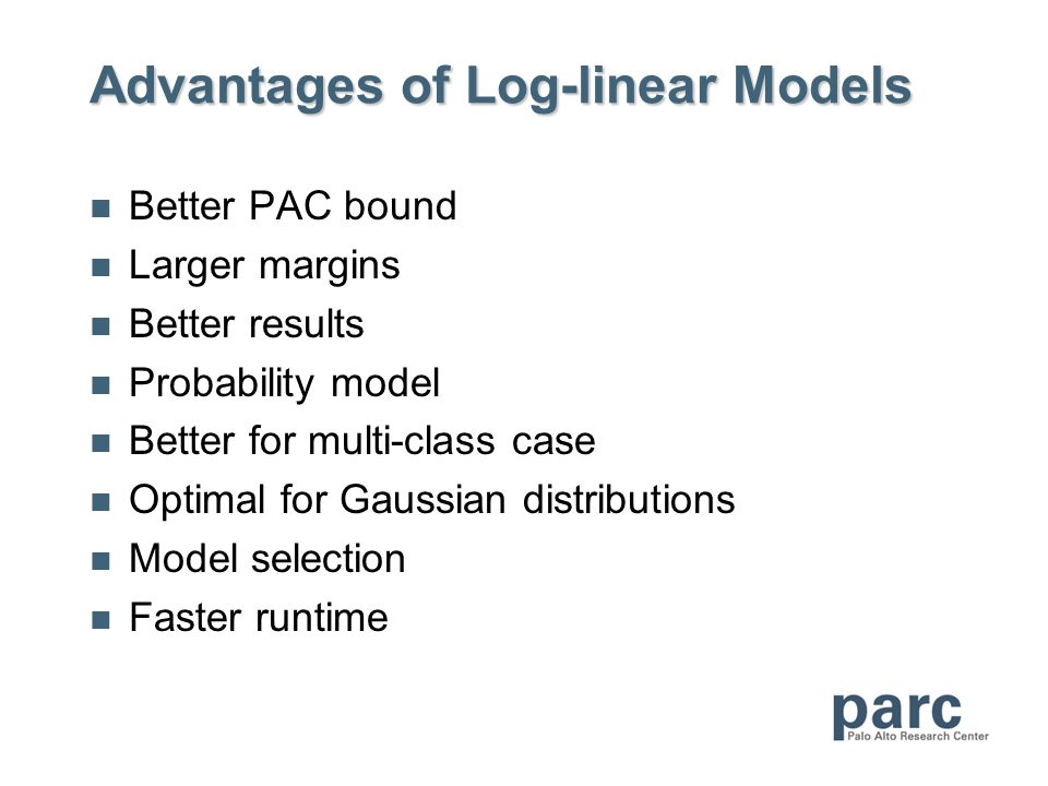 Advantages of Log-linear Models Better PAC bound Larger margins Better results Probability model Better for multi-class case Optimal for Gaussian distributions Model selection Faster runtime