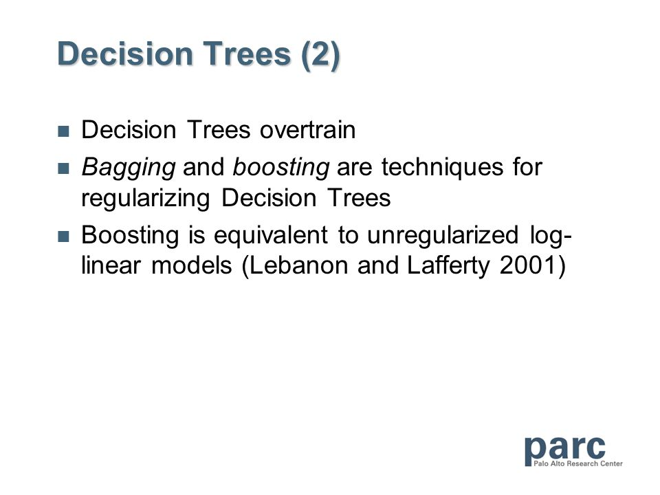 Decision Trees (2) Decision Trees overtrain Bagging and boosting are techniques for regularizing Decision Trees Boosting is equivalent to unregularized log- linear models (Lebanon and Lafferty 2001)