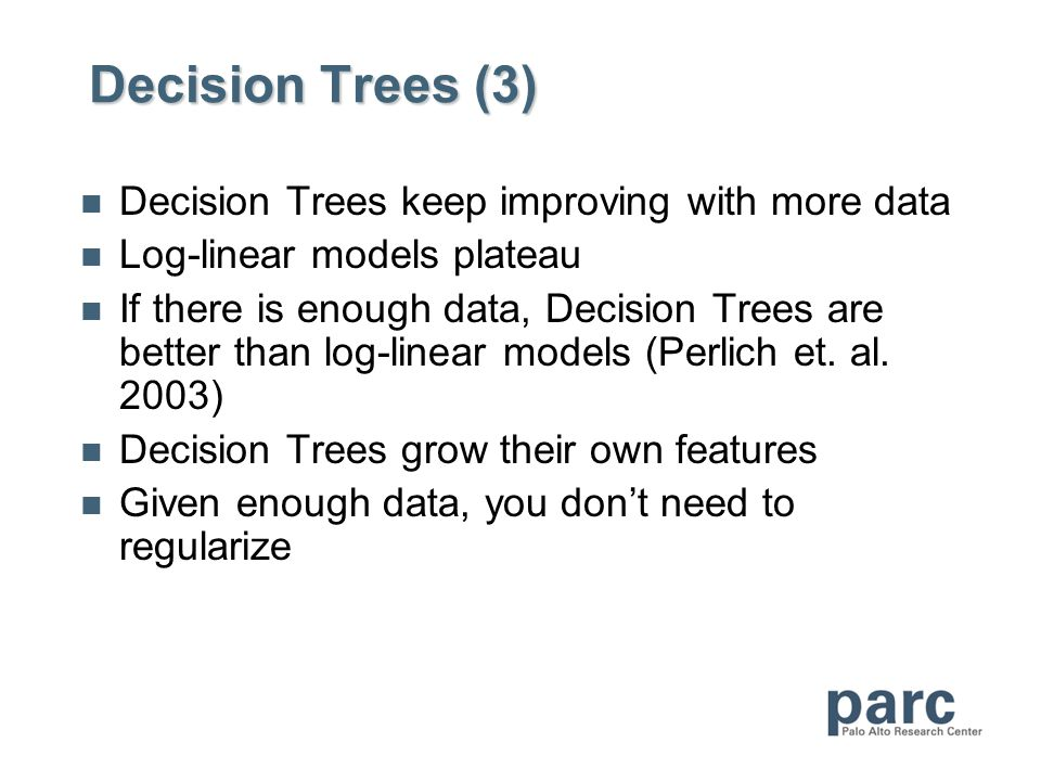 Decision Trees (3) Decision Trees keep improving with more data Log-linear models plateau If there is enough data, Decision Trees are better than log-linear models (Perlich et.