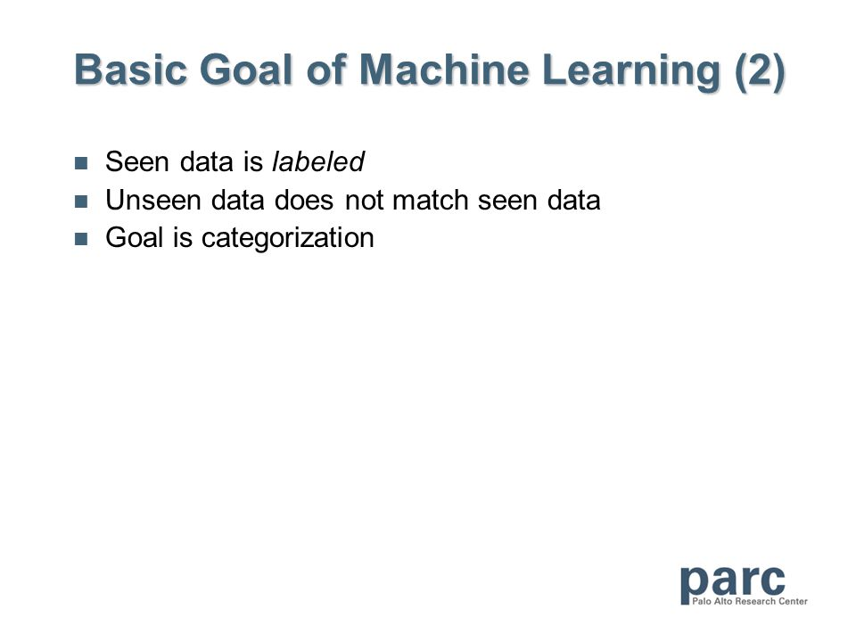 Basic Goal of Machine Learning (2) Seen data is labeled Unseen data does not match seen data Goal is categorization