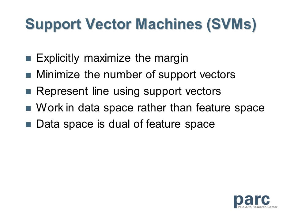 Support Vector Machines (SVMs) Explicitly maximize the margin Minimize the number of support vectors Represent line using support vectors Work in data space rather than feature space Data space is dual of feature space