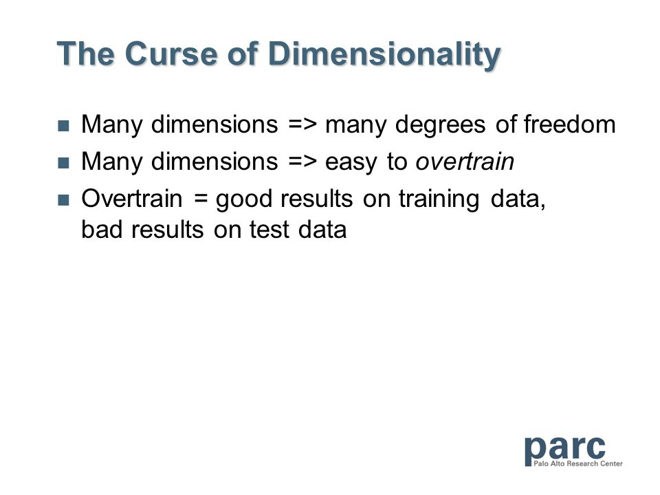 The Curse of Dimensionality Many dimensions => many degrees of freedom Many dimensions => easy to overtrain Overtrain = good results on training data, bad results on test data