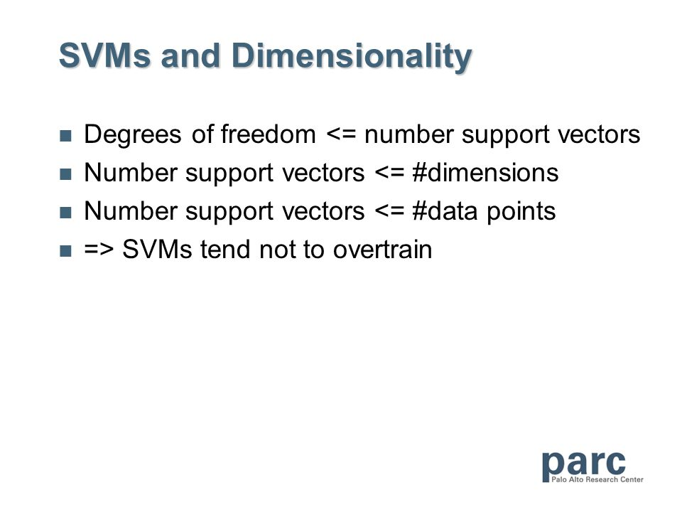SVMs and Dimensionality Degrees of freedom <= number support vectors Number support vectors <= #dimensions Number support vectors <= #data points => SVMs tend not to overtrain