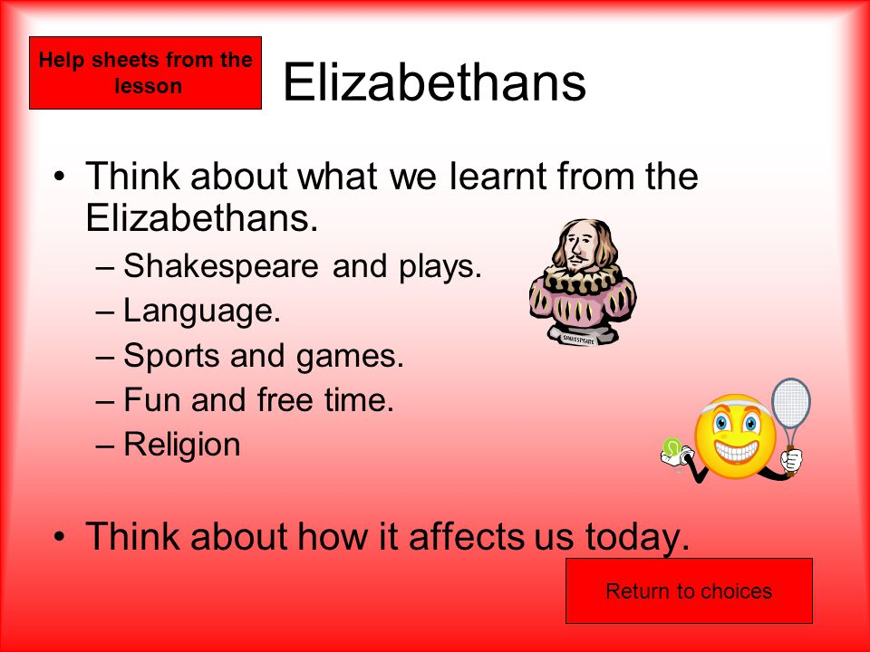 Elizabethans Think about what we learnt from the Elizabethans.