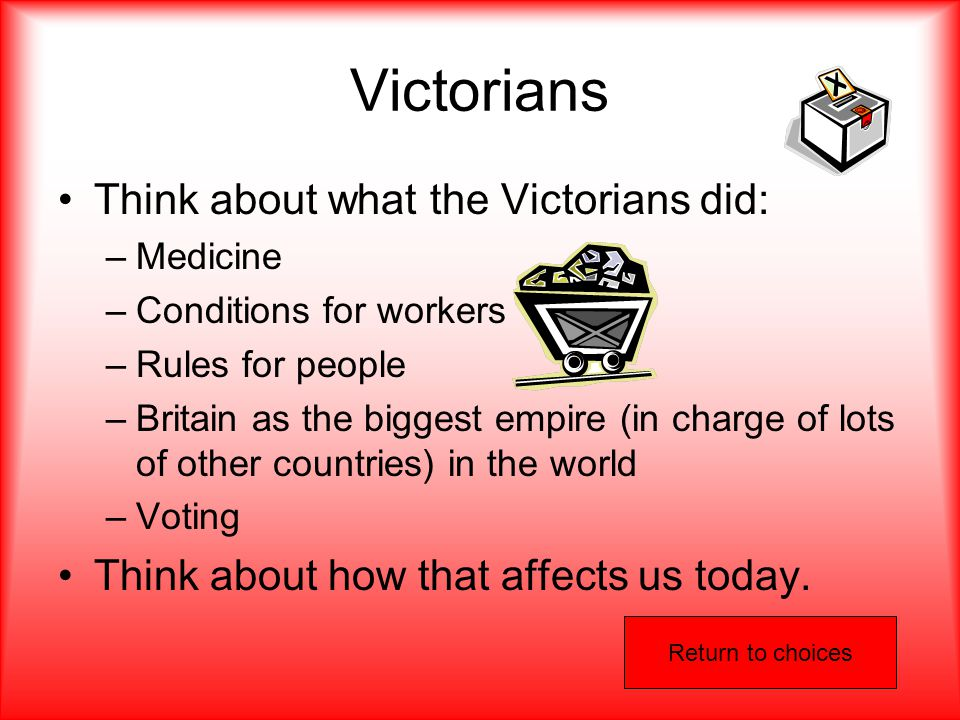 Victorians Think about what the Victorians did: –Medicine –Conditions for workers –Rules for people –Britain as the biggest empire (in charge of lots of other countries) in the world –Voting Think about how that affects us today.