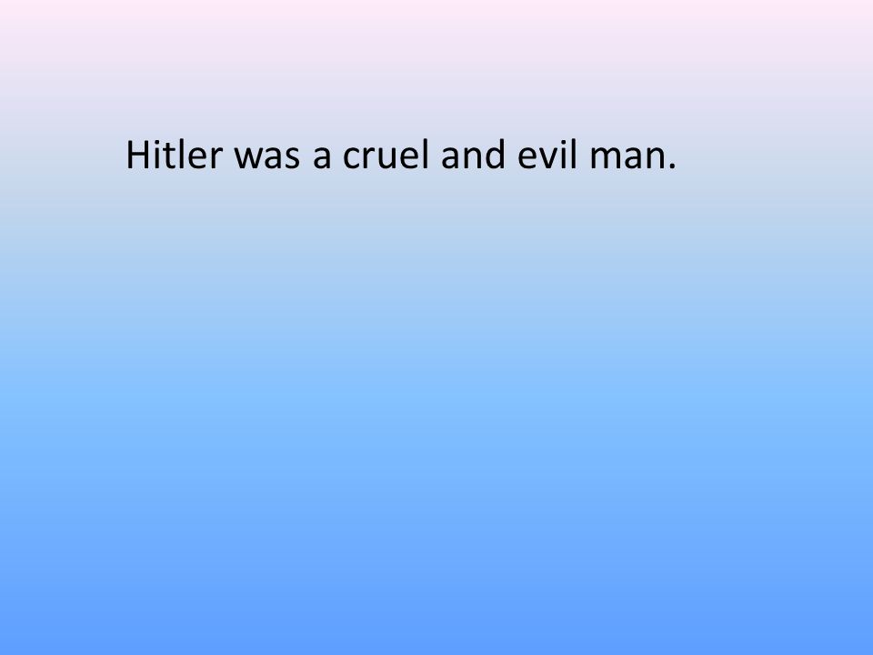 Hitler was a cruel and evil man.