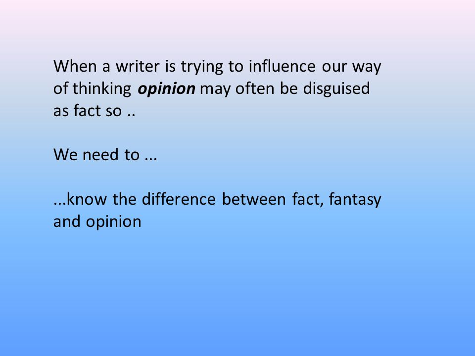 When a writer is trying to influence our way of thinking opinion may often be disguised as fact so..