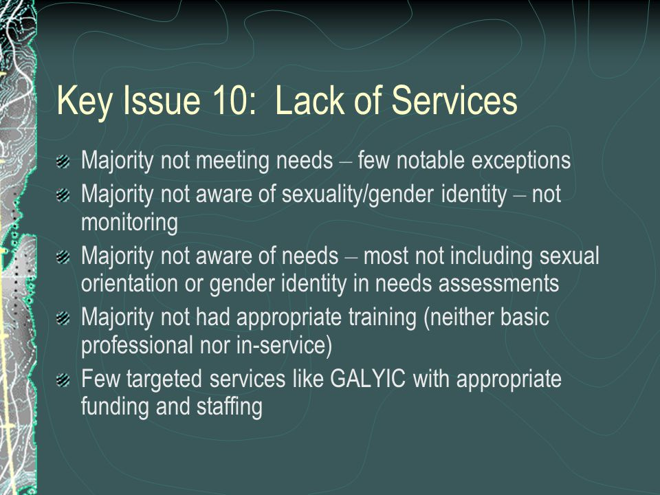 Key Issue 10: Lack of Services Majority not meeting needs – few notable exceptions Majority not aware of sexuality/gender identity – not monitoring Majority not aware of needs – most not including sexual orientation or gender identity in needs assessments Majority not had appropriate training (neither basic professional nor in-service) Few targeted services like GALYIC with appropriate funding and staffing